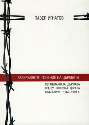 Безкръвното гонение на църквата (тоталитарната държава срещу Божията църква в България 1960-1991г.)